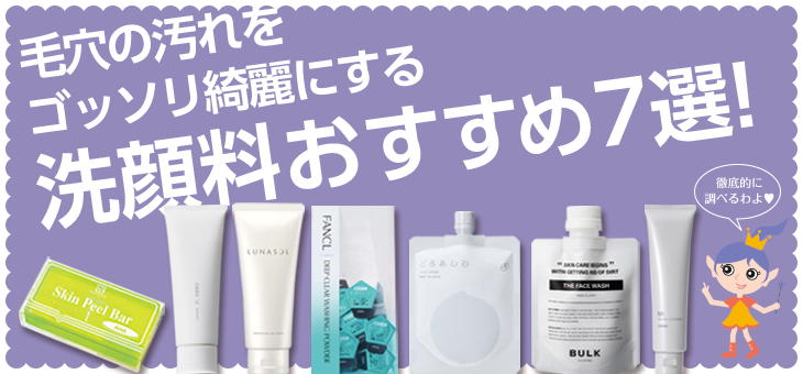 毛穴の角栓や黒ずみ汚れをゴッソリ綺麗にする洗顔料おすすめ7選!